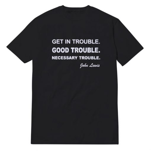 Get In Trouble Good Trouble Necessary T-Shirt