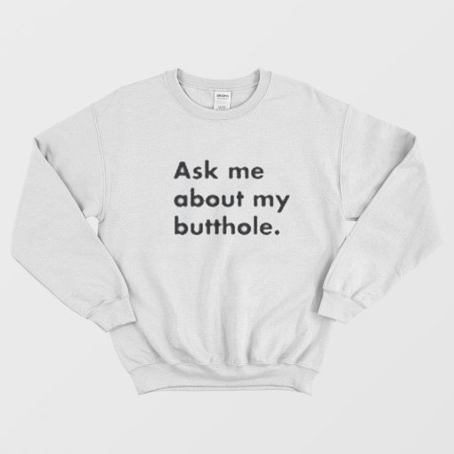 Ask Me About My Butthole Sweatshirt For Men's & Woman