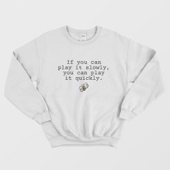 If You Can Play It Slowly You Can Play It Quickly Sweatshirt