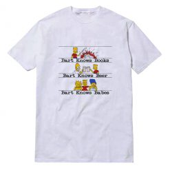 Bart Knows Books Bart Knows Beer Bart Knows Babes T-shirt