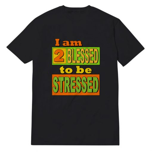 I am Too Blessed to Be Stressed T-shirt